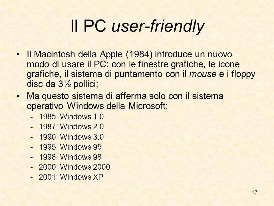 17 Il PC user-friendly Il Macintosh della Apple (1984) introduce un nuovo modo di usare il PC: con le finestre grafiche, le icone grafiche, il sistema