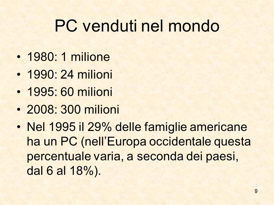 9 PC venduti nel mondo 1980: 1 milione 1990: 24 milioni 1995: 60 milioni 2008: 300 milioni Nel 1995 il 29% delle famiglie americane ha un PC (nell'Eur