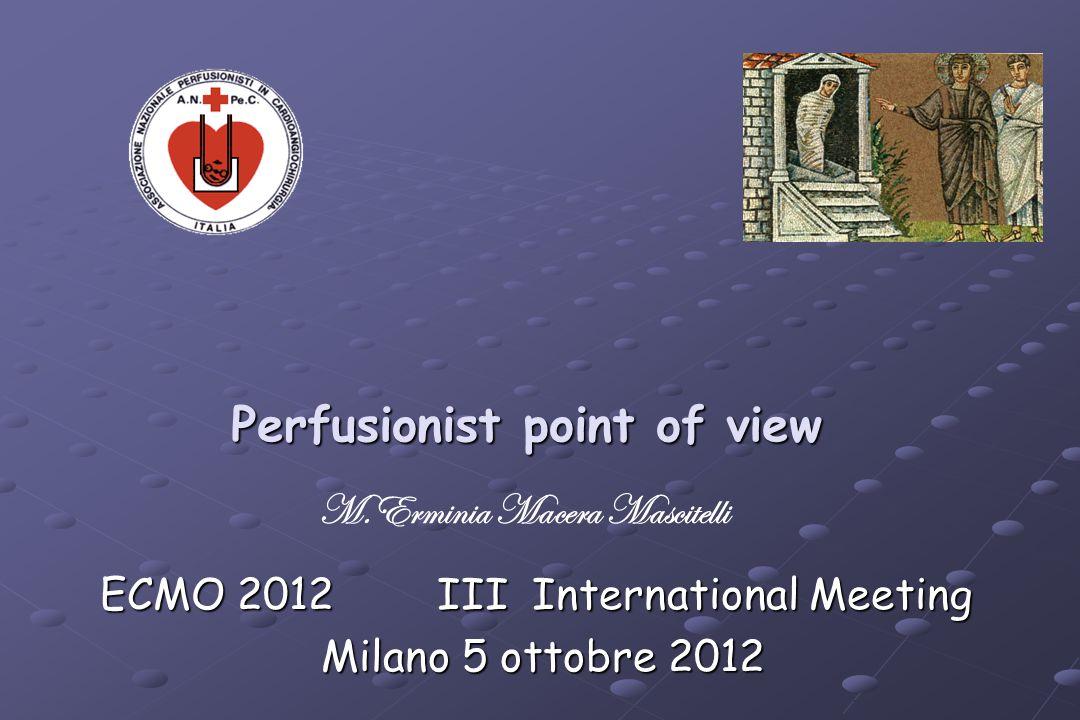 Perfusionist point of view ECMO 2012 III International Meeting Milano 5 ottobre 2012 Milano 5 ottobre 2012 M.Erminia Macera Mascitelli