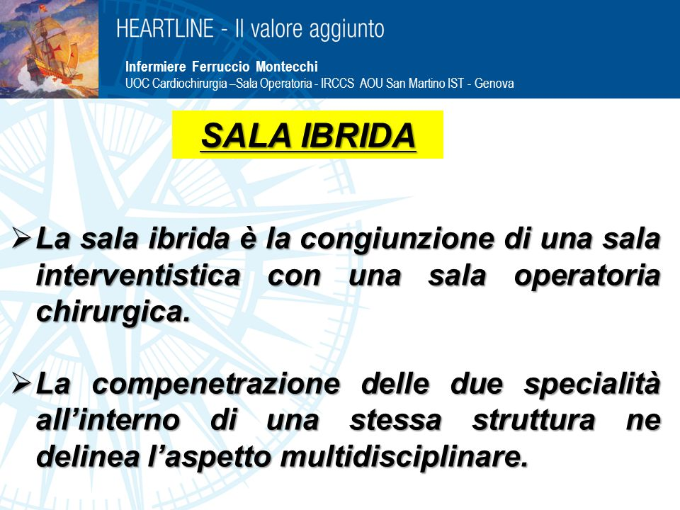 Infermiere Ferruccio Montecchi UOC Cardiochirurgia –Sala Operatoria - IRCCS AOU San Martino IST - Genova  La sala ibrida è la congiunzione di una sala interventistica con una sala operatoria chirurgica.