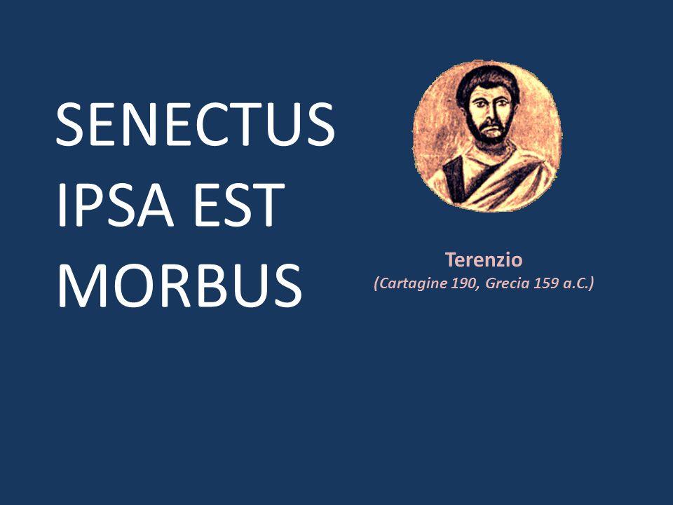 Terenzio (Cartagine 190, Grecia 159 a.C.) SENECTUS IPSA EST MORBUS