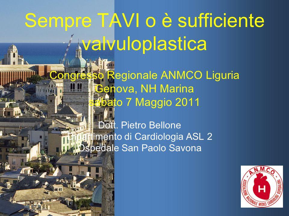 Sempre TAVI o è sufficiente valvuloplastica Congresso Regionale ANMCO Liguria Genova, NH Marina sabato 7 Maggio 2011 Dott. Pietro Bellone Dipartimento