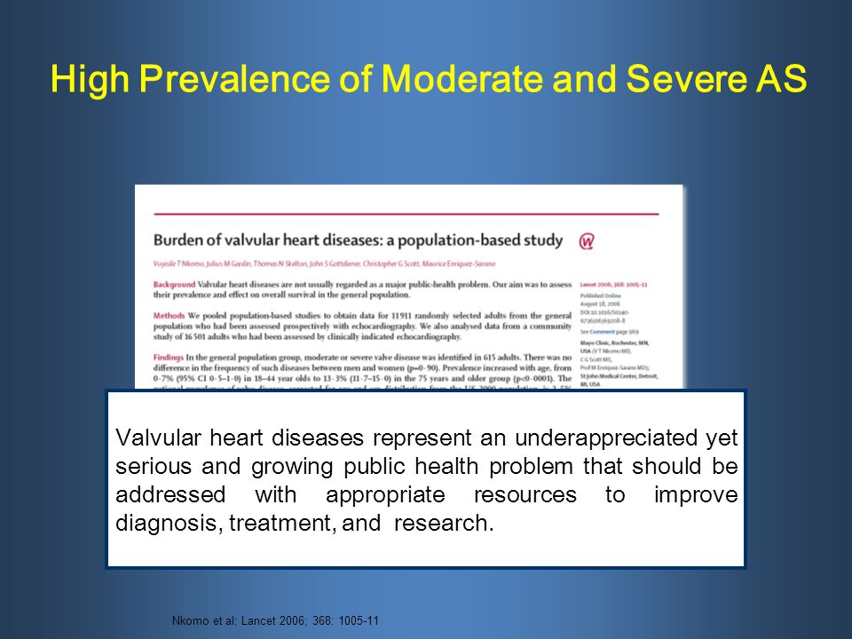 High Prevalence of Moderate and Severe AS Nkomo et al; Lancet 2006; 368: 1005-11 Valvular heart diseases represent an underappreciated yet serious and growing public health problem that should be addressed with appropriate resources to improve diagnosis, treatment, and research.