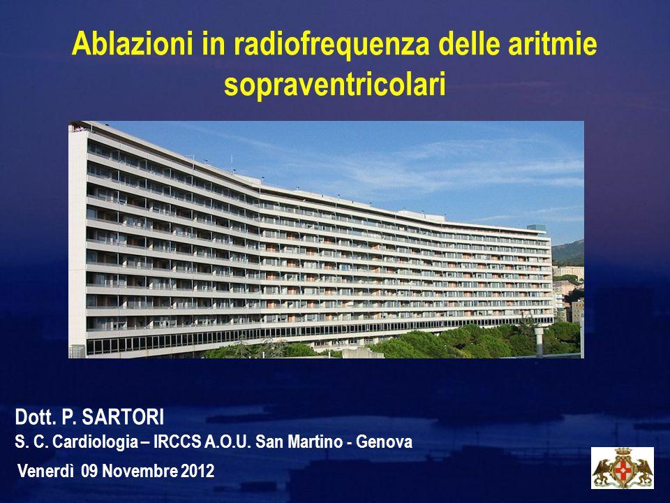 Ablazioni in radiofrequenza delle aritmie sopraventricolari Venerdì 09 Novembre 2012 Dott. P. SARTORI S. C. Cardiologia – IRCCS A.O.U. San Martino - G
