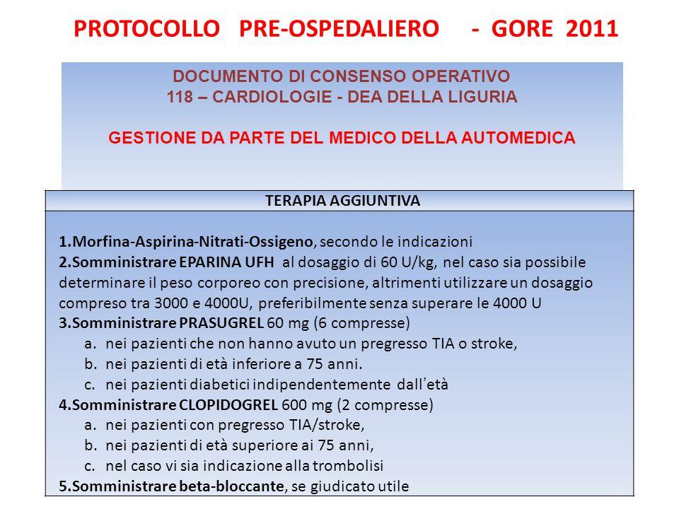 PROTOCOLLO PRE-OSPEDALIERO - GORE 2011 DOCUMENTO DI CONSENSO OPERATIVO 118 – CARDIOLOGIE - DEA DELLA LIGURIA GESTIONE DA PARTE DEL MEDICO DELLA AUTOMEDICA TERAPIA AGGIUNTIVA 1.Morfina-Aspirina-Nitrati-Ossigeno, secondo le indicazioni 2.Somministrare EPARINA UFH al dosaggio di 60 U/kg, nel caso sia possibile determinare il peso corporeo con precisione, altrimenti utilizzare un dosaggio compreso tra 3000 e 4000U, preferibilmente senza superare le 4000 U 3.Somministrare PRASUGREL 60 mg (6 compresse) a.nei pazienti che non hanno avuto un pregresso TIA o stroke, b.nei pazienti di età inferiore a 75 anni.