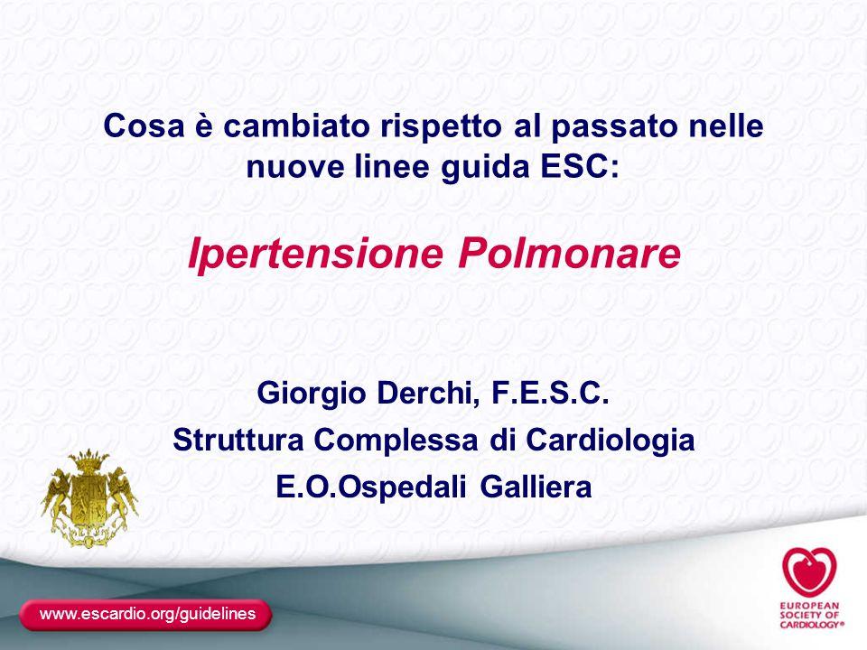 www.escardio.org/guidelines Cosa è cambiato rispetto al passato nelle nuove linee guida ESC: Ipertensione Polmonare Giorgio Derchi, F.E.S.C. Struttura