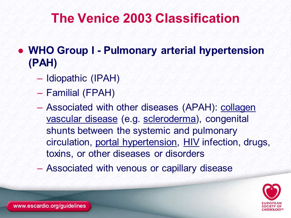 www.escardio.org/guidelines The Venice 2003 Classification ●WHO Group I - Pulmonary arterial hypertension (PAH) –Idiopathic (IPAH) –Familial (FPAH) –Associated with other diseases (APAH): collagen vascular disease (e.g.