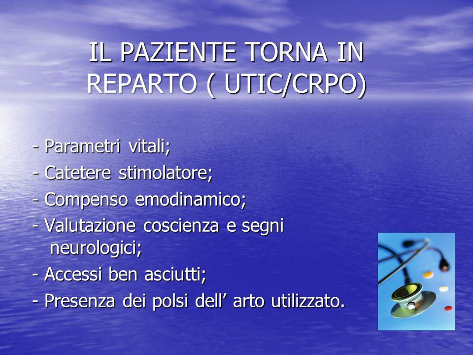 IL PAZIENTE TORNA IN REPARTO ( UTIC/CRPO) - Parametri vitali; - Catetere stimolatore; - Compenso emodinamico; - Valutazione coscienza e segni neurologici; - Accessi ben asciutti; - Presenza dei polsi dell' arto utilizzato.