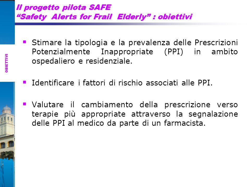 Il progetto pilota SAFE Safety Alerts for Frail Elderly : obiettivi  Stimare la tipologia e la prevalenza delle Prescrizioni Potenzialmente Inappropriate (PPI) in ambito ospedaliero e residenziale.