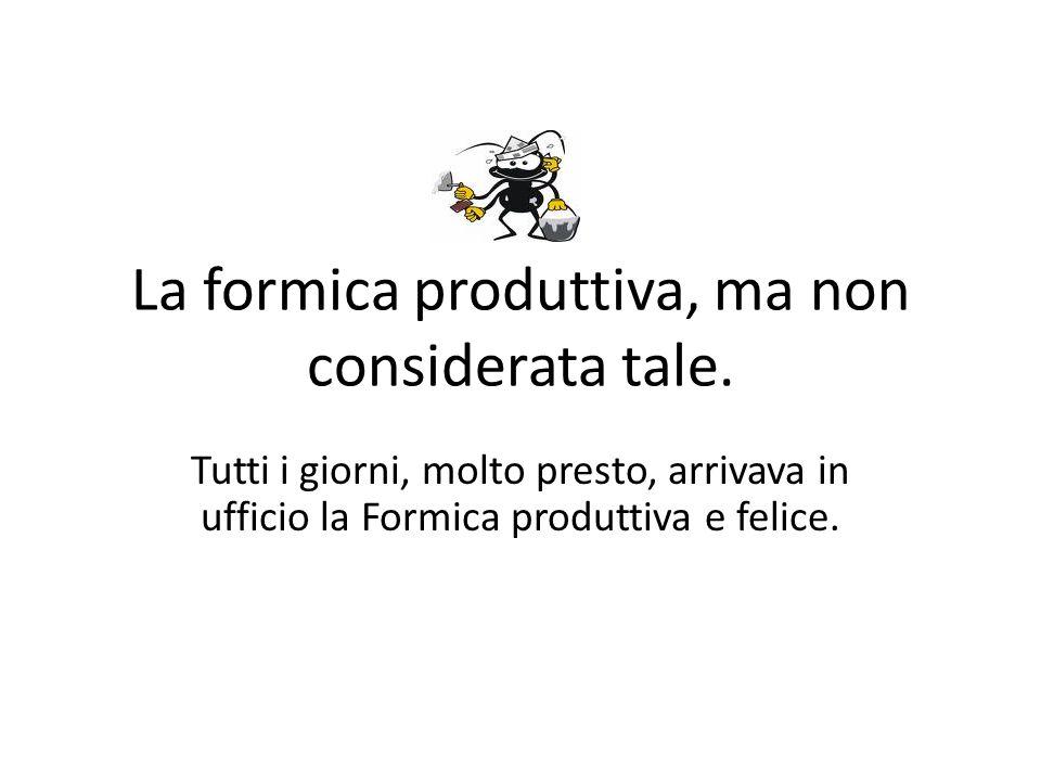 La formica produttiva, ma non considerata tale. Tutti i giorni, molto presto, arrivava in ufficio la Formica produttiva e felice.