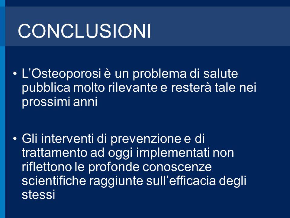 CONCLUSIONI L'Osteoporosi è un problema di salute pubblica molto rilevante e resterà tale nei prossimi anni Gli interventi di prevenzione e di trattam