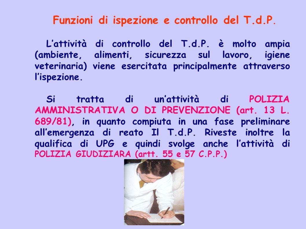 Funzioni di ispezione e controllo del T.d.P. L'attività di controllo del T.d.P. è molto ampia (ambiente, alimenti, sicurezza sul lavoro, igiene veteri