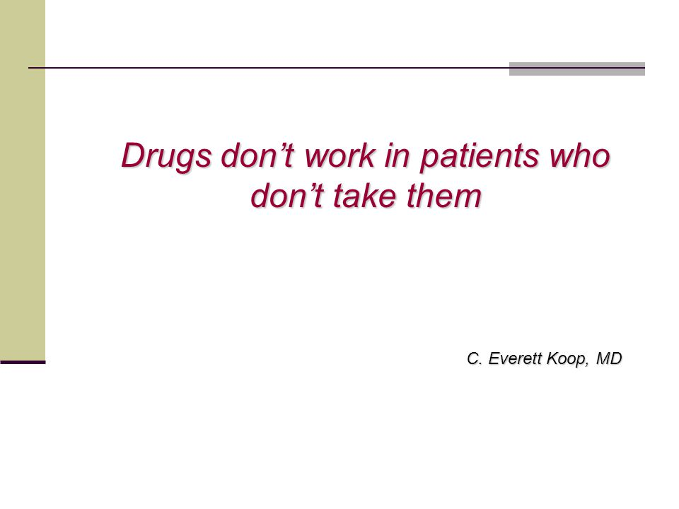 Drugs don't work in patients who don't take them C. Everett Koop, MD