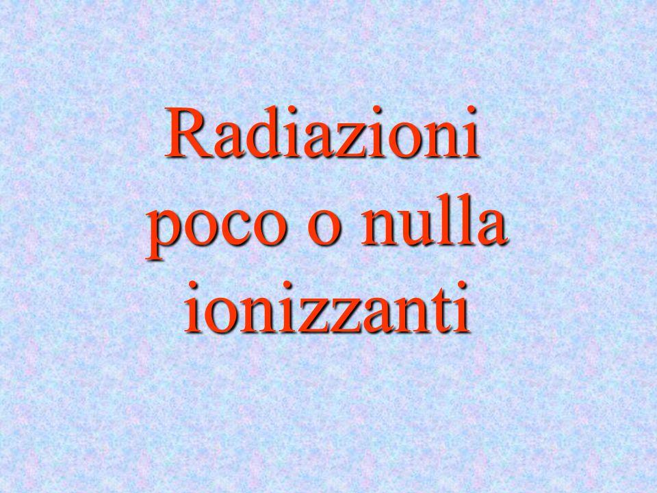 Radiazioni Radiazioni poco o nulla poco o nulla ionizzanti ionizzanti