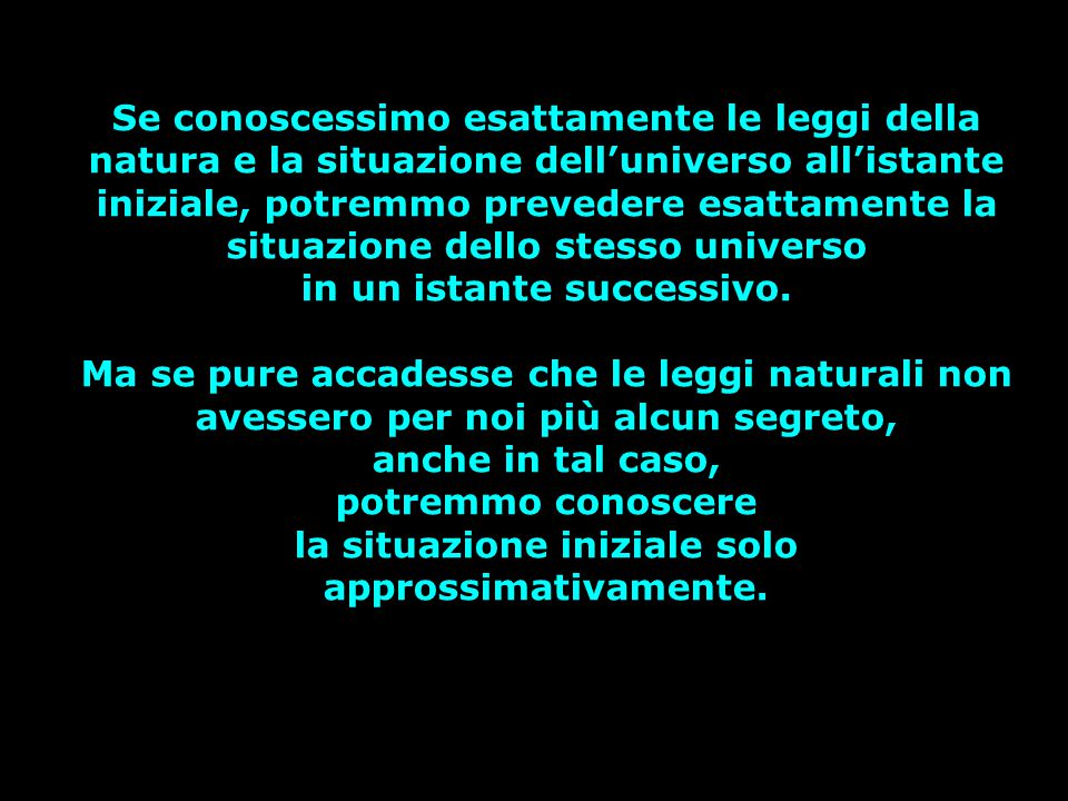Se conoscessimo esattamente le leggi della natura e la situazione dell'universo all'istante iniziale, potremmo prevedere esattamente la situazione del