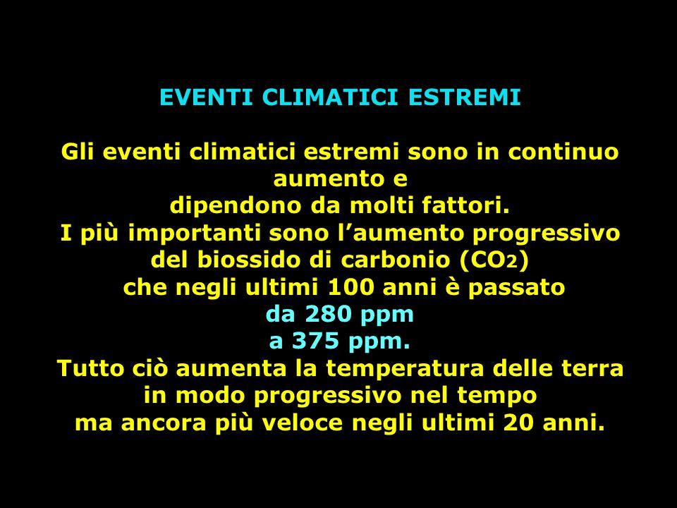 EVENTI CLIMATICI ESTREMI Gli eventi climatici estremi sono in continuo aumento e dipendono da molti fattori. I più importanti sono l'aumento progressi