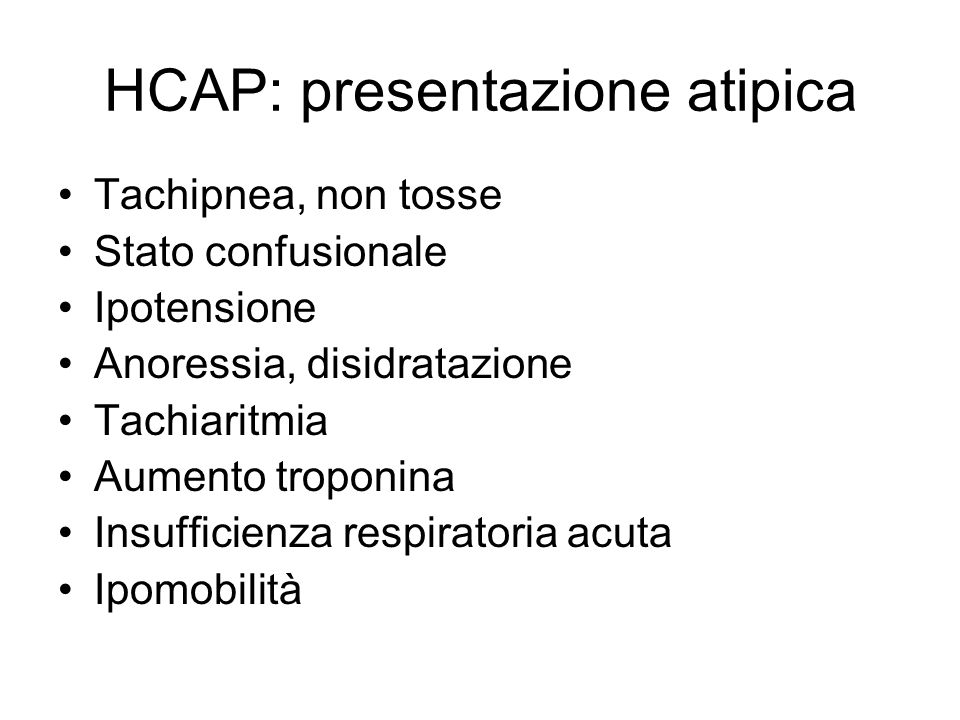 HCAP: presentazione atipica Tachipnea, non tosse Stato confusionale Ipotensione Anoressia, disidratazione Tachiaritmia Aumento troponina Insufficienza