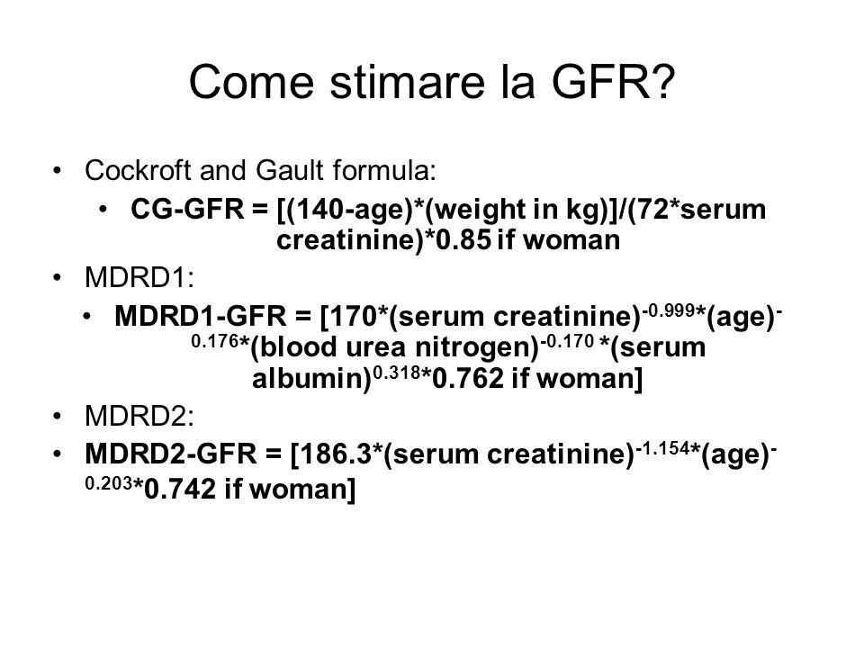 Come stimare la GFR? Cockroft and Gault formula: CG-GFR = [(140-age)*(weight in kg)]/(72*serum creatinine)*0.85 if woman MDRD1: MDRD1-GFR = [170*(seru