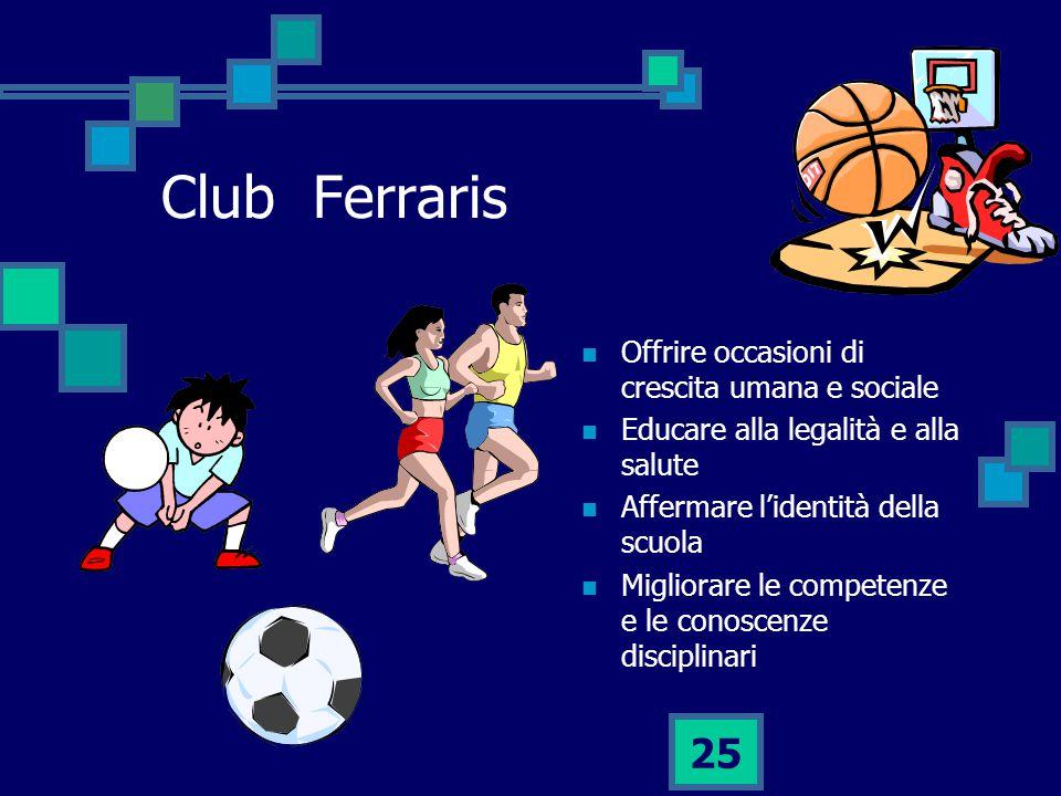 25 Club Ferraris Offrire occasioni di crescita umana e sociale Educare alla legalità e alla salute Affermare l'identità della scuola Migliorare le competenze e le conoscenze disciplinari