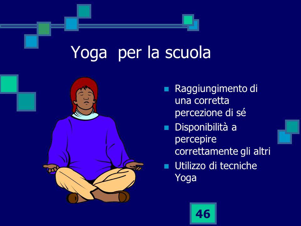 46 Yoga per la scuola Raggiungimento di una corretta percezione di sé Disponibilità a percepire correttamente gli altri Utilizzo di tecniche Yoga