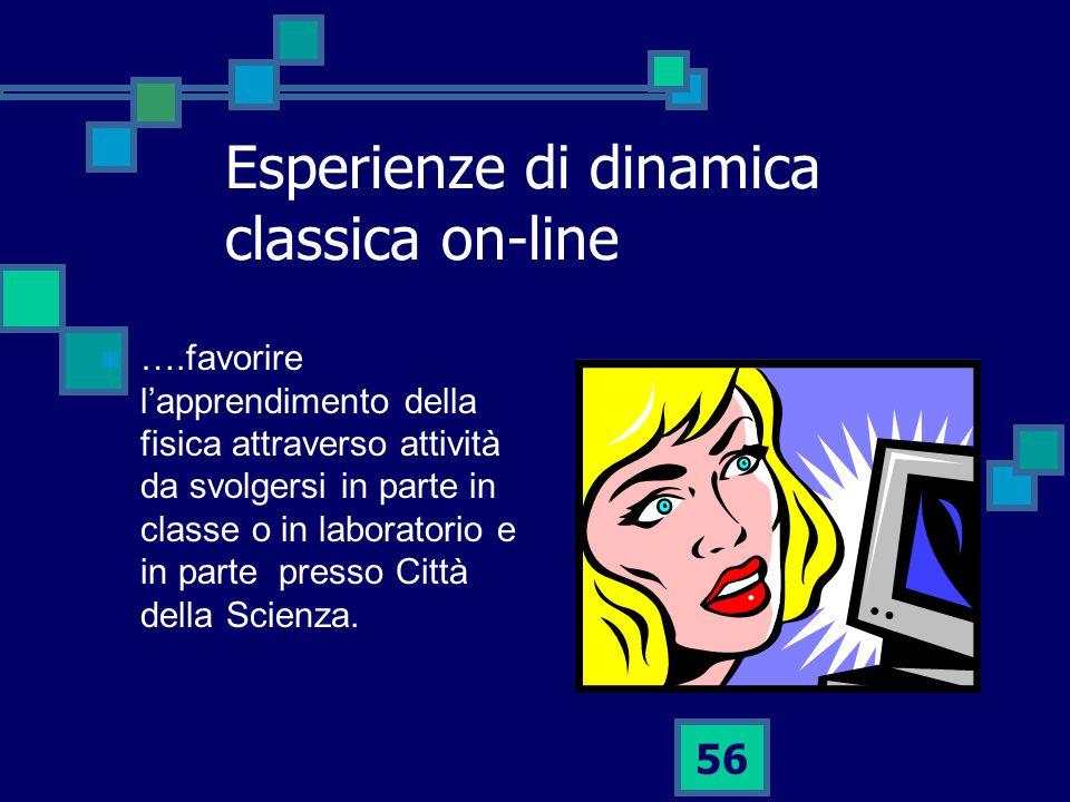 56 Esperienze di dinamica classica on-line ….favorire l'apprendimento della fisica attraverso attività da svolgersi in parte in classe o in laboratorio e in parte presso Città della Scienza.
