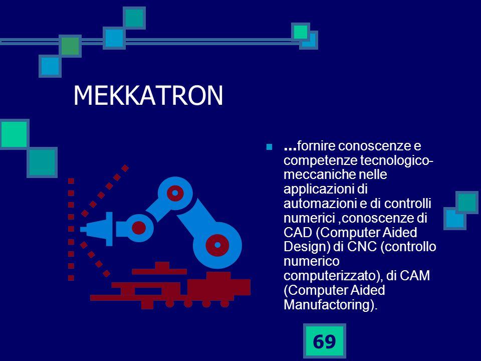 69 MEKKATRON … fornire conoscenze e competenze tecnologico- meccaniche nelle applicazioni di automazioni e di controlli numerici,conoscenze di CAD (Computer Aided Design) di CNC (controllo numerico computerizzato), di CAM (Computer Aided Manufactoring).