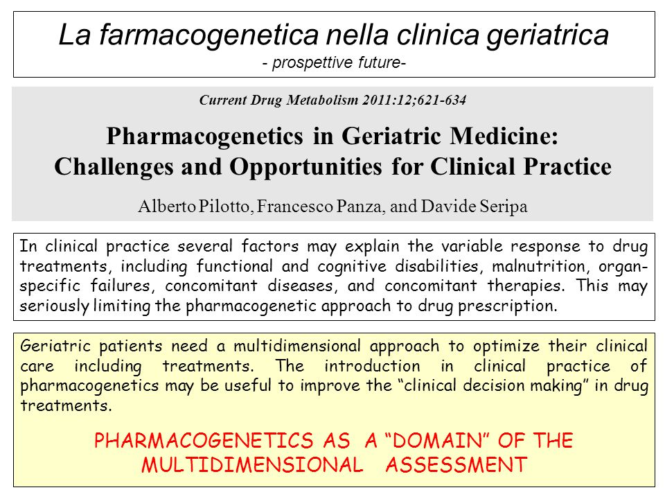 Current Drug Metabolism 2011:12;621-634 Pharmacogenetics in Geriatric Medicine: Challenges and Opportunities for Clinical Practice Alberto Pilotto, Francesco Panza, and Davide Seripa In clinical practice several factors may explain the variable response to drug treatments, including functional and cognitive disabilities, malnutrition, organ- specific failures, concomitant diseases, and concomitant therapies.