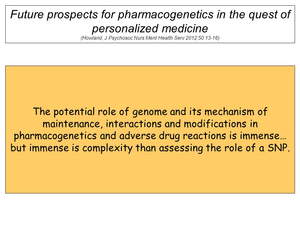 Future prospects for pharmacogenetics in the quest of personalized medicine (Howland, J Psychosoc Nurs Ment Health Serv 2012;50:13-16) The potential role of genome and its mechanism of maintenance, interactions and modifications in pharmacogenetics and adverse drug reactions is immense… but immense is complexity than assessing the role of a SNP.