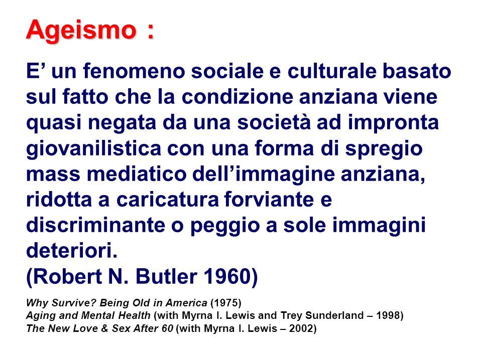 Ageismo : E' un fenomeno sociale e culturale basato sul fatto che la condizione anziana viene quasi negata da una società ad impronta giovanilistica c