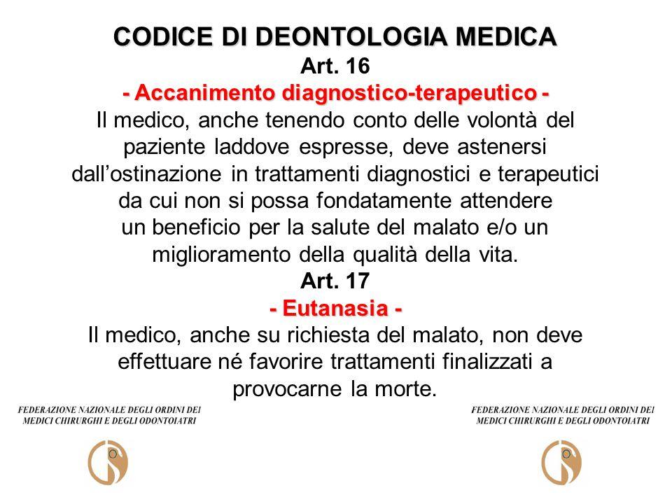 CODICE DI DEONTOLOGIA MEDICA Art. 16 - Accanimento diagnostico-terapeutico - Il medico, anche tenendo conto delle volontà del paziente laddove espress