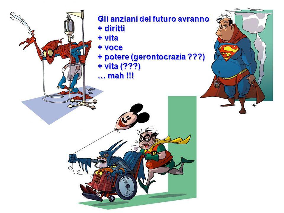 Gli anziani del futuro avranno + diritti + vita + voce + potere (gerontocrazia ???) + vita (???) … mah !!!