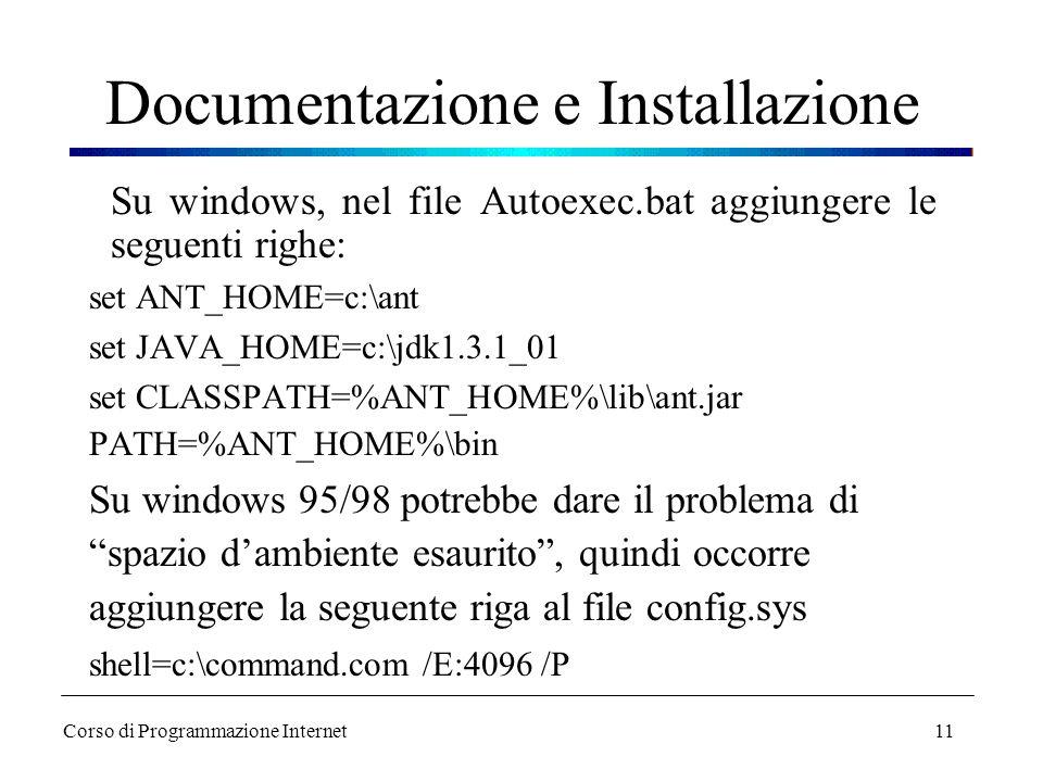 11 Documentazione e Installazione Su windows, nel file Autoexec.bat aggiungere le seguenti righe: set ANT_HOME=c:\ant set JAVA_HOME=c:\jdk1.3.1_01 set