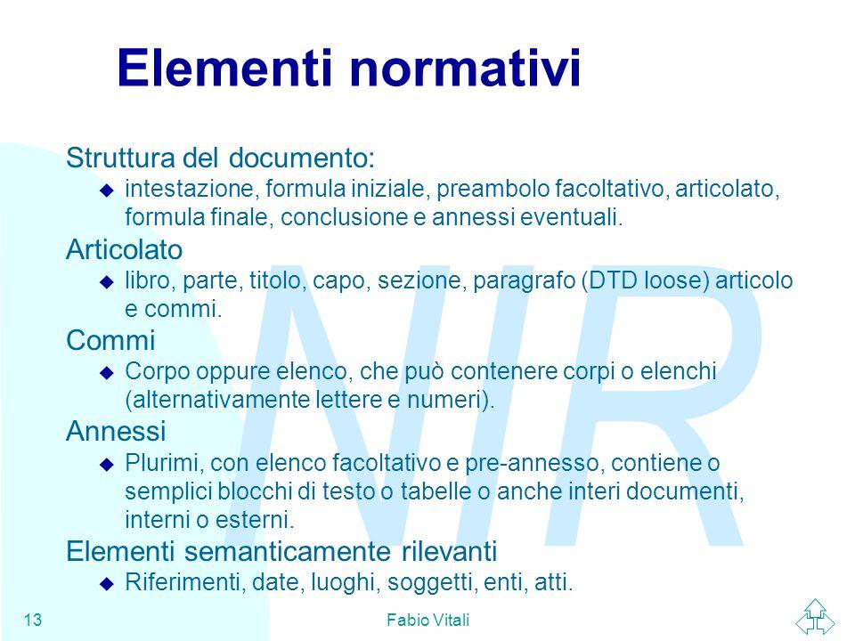 NIR Fabio Vitali13 Elementi normativi Struttura del documento: u intestazione, formula iniziale, preambolo facoltativo, articolato, formula finale, conclusione e annessi eventuali.