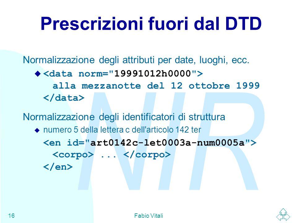 NIR Fabio Vitali16 Prescrizioni fuori dal DTD Normalizzazione degli attributi per date, luoghi, ecc.  alla mezzanotte del 12 ottobre 1999 Normalizzaz