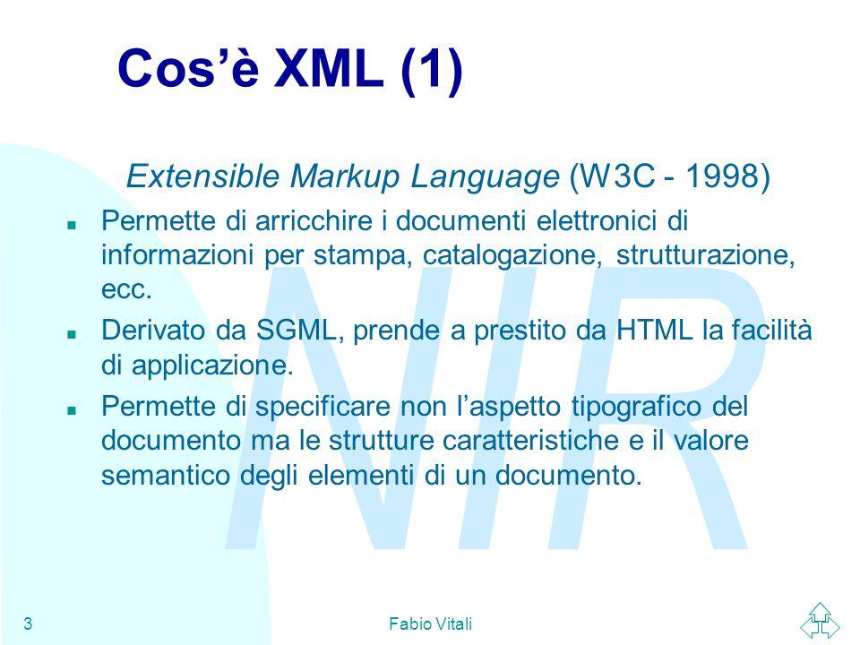 NIR Fabio Vitali3 Cos'è XML (1) Extensible Markup Language (W3C - 1998) n Permette di arricchire i documenti elettronici di informazioni per stampa, catalogazione, strutturazione, ecc.