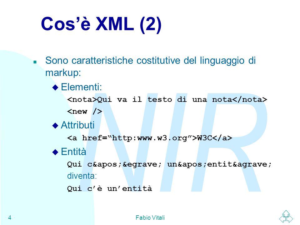 NIR Fabio Vitali4 Cos'è XML (2) n Sono caratteristiche costitutive del linguaggio di markup: u Elementi: Qui va il testo di una nota u Attributi W3C u Entità Qui c'è un'entità diventa: Qui c'è un'entità
