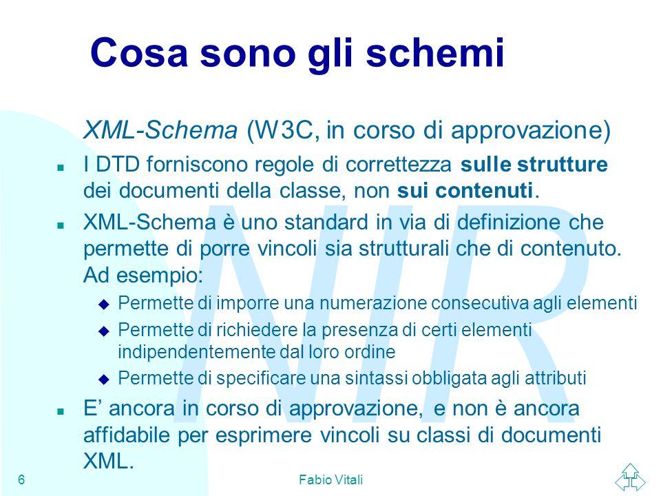 NIR Fabio Vitali6 Cosa sono gli schemi XML-Schema (W3C, in corso di approvazione) n I DTD forniscono regole di correttezza sulle strutture dei documenti della classe, non sui contenuti.
