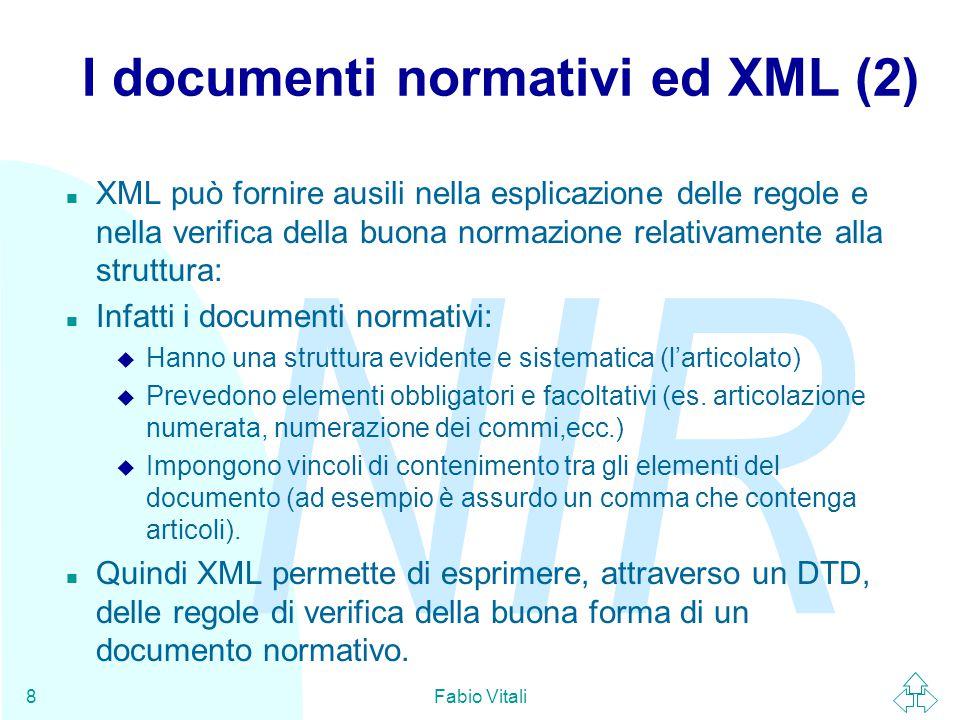 NIR Fabio Vitali8 I documenti normativi ed XML (2) n XML può fornire ausili nella esplicazione delle regole e nella verifica della buona normazione relativamente alla struttura: n Infatti i documenti normativi: u Hanno una struttura evidente e sistematica (l'articolato) u Prevedono elementi obbligatori e facoltativi (es.