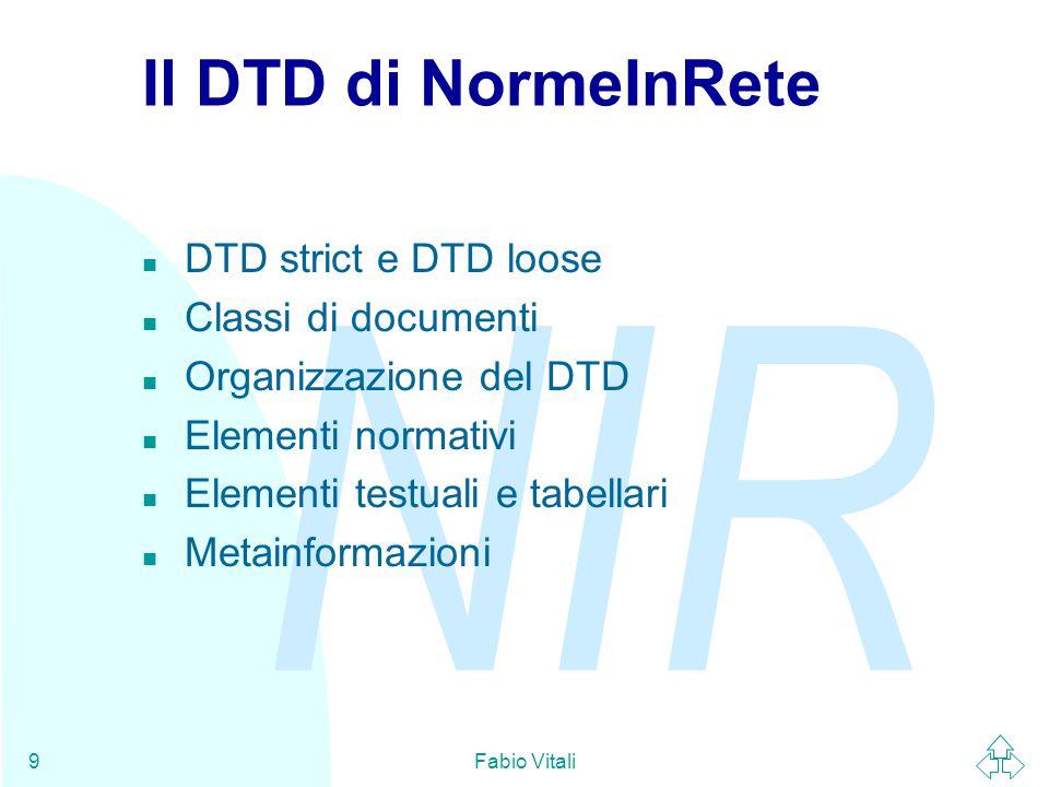 NIR Fabio Vitali9 Il DTD di NormeInRete n DTD strict e DTD loose n Classi di documenti n Organizzazione del DTD n Elementi normativi n Elementi testuali e tabellari n Metainformazioni