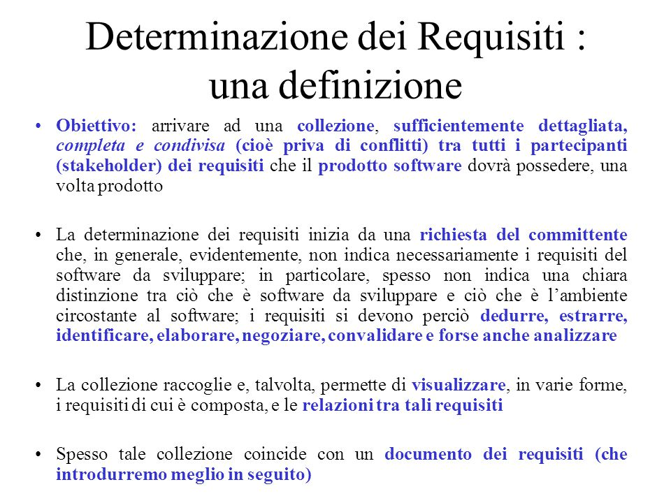 Determinazione dei Requisiti : una definizione Obiettivo: arrivare ad una collezione, sufficientemente dettagliata, completa e condivisa (cioè priva di conflitti) tra tutti i partecipanti (stakeholder) dei requisiti che il prodotto software dovrà possedere, una volta prodotto La determinazione dei requisiti inizia da una richiesta del committente che, in generale, evidentemente, non indica necessariamente i requisiti del software da sviluppare; in particolare, spesso non indica una chiara distinzione tra ciò che è software da sviluppare e ciò che è l'ambiente circostante al software; i requisiti si devono perciò dedurre, estrarre, identificare, elaborare, negoziare, convalidare e forse anche analizzare La collezione raccoglie e, talvolta, permette di visualizzare, in varie forme, i requisiti di cui è composta, e le relazioni tra tali requisiti Spesso tale collezione coincide con un documento dei requisiti (che introdurremo meglio in seguito)