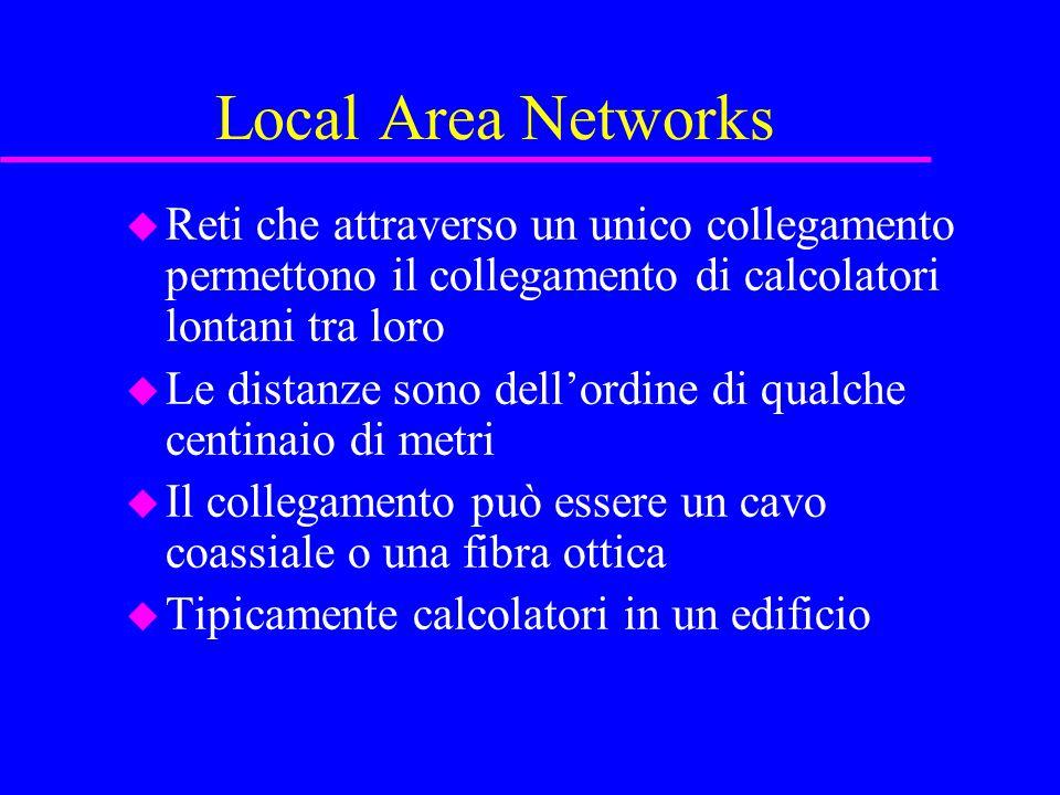 Local Area Networks u Reti che attraverso un unico collegamento permettono il collegamento di calcolatori lontani tra loro u Le distanze sono dell'ordine di qualche centinaio di metri u Il collegamento può essere un cavo coassiale o una fibra ottica u Tipicamente calcolatori in un edificio