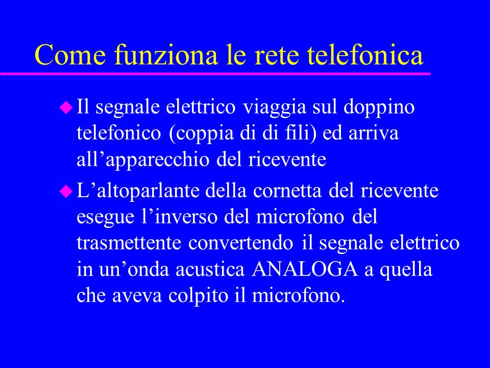 Come funziona le rete telefonica u Il segnale elettrico viaggia sul doppino telefonico (coppia di di fili) ed arriva all'apparecchio del ricevente u L'altoparlante della cornetta del ricevente esegue l'inverso del microfono del trasmettente convertendo il segnale elettrico in un'onda acustica ANALOGA a quella che aveva colpito il microfono.