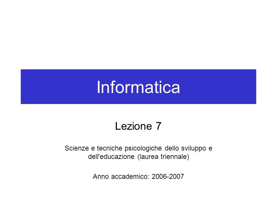 Informatica Lezione 7 Scienze e tecniche psicologiche dello sviluppo e dell educazione (laurea triennale) Anno accademico: 2006-2007