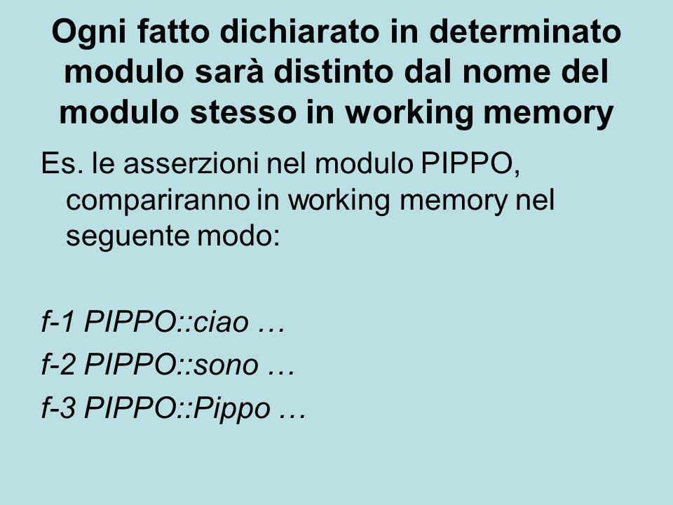 Ogni fatto dichiarato in determinato modulo sarà distinto dal nome del modulo stesso in working memory Es. le asserzioni nel modulo PIPPO, comparirann