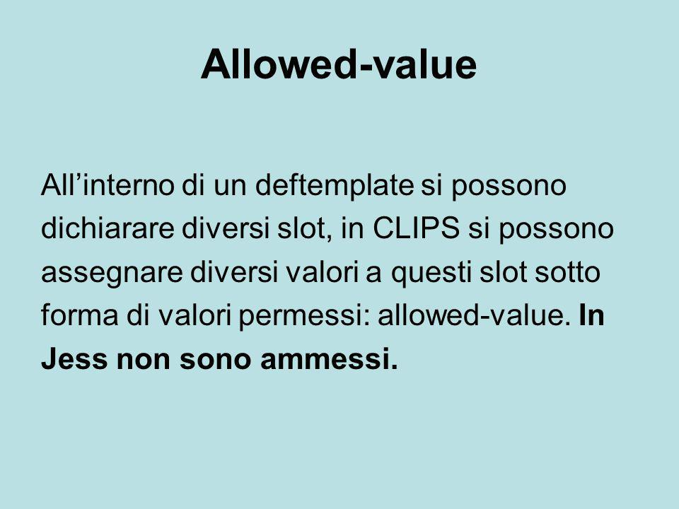 Allowed-value All'interno di un deftemplate si possono dichiarare diversi slot, in CLIPS si possono assegnare diversi valori a questi slot sotto forma di valori permessi: allowed-value.