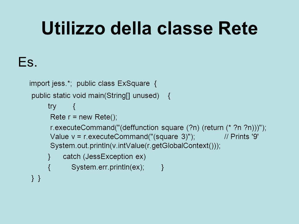 Utilizzo della classe Rete Es. import jess.*; public class ExSquare { public static void main(String[] unused) { try { Rete r = new Rete(); r.executeC