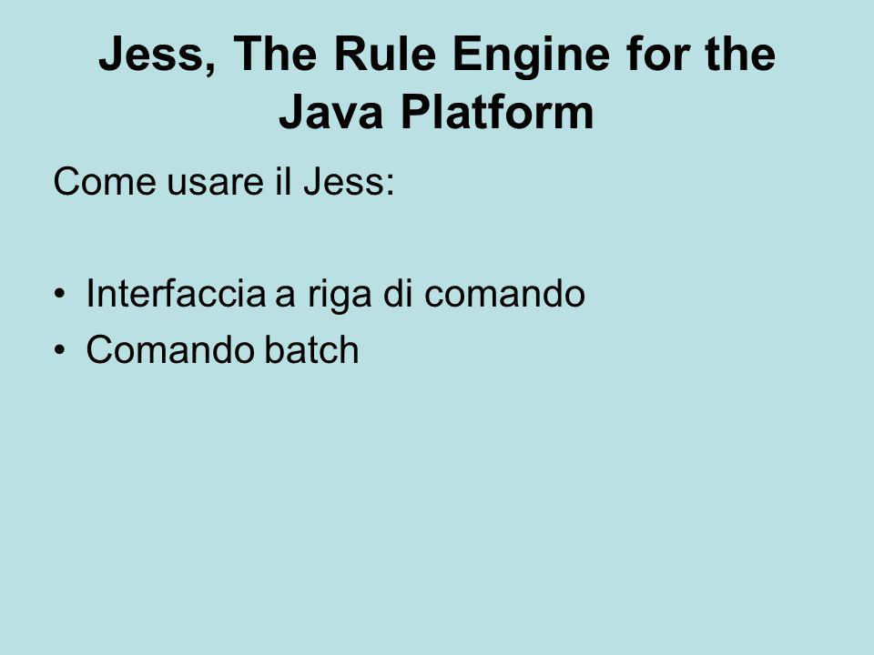 Interfaccia a riga di comando Per lanciare l'interfaccia a riga di comando è sufficiente digitare: java jess.Main A questo punto compare il prompt: Jess> in cui digitare i comandi come in CLIPS.