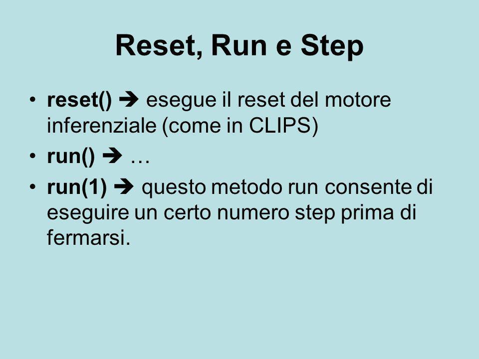 Reset, Run e Step reset()  esegue il reset del motore inferenziale (come in CLIPS) run()  … run(1)  questo metodo run consente di eseguire un certo