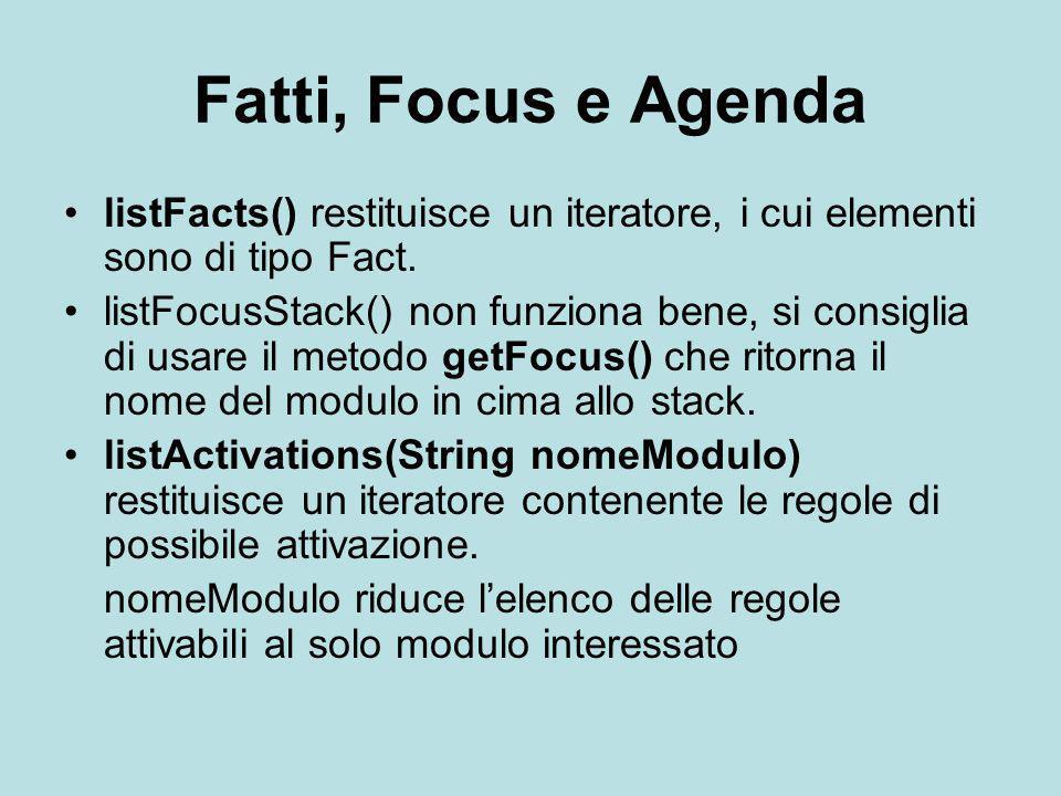 Fatti, Focus e Agenda listFacts() restituisce un iteratore, i cui elementi sono di tipo Fact. listFocusStack() non funziona bene, si consiglia di usar
