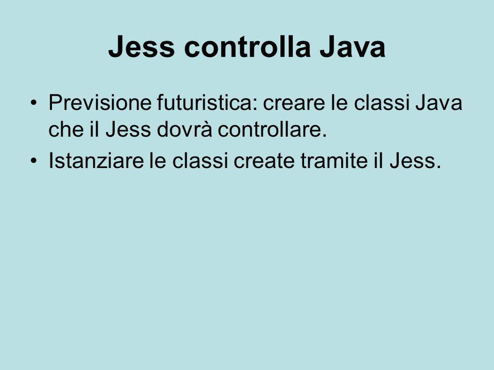 Jess controlla Java Previsione futuristica: creare le classi Java che il Jess dovrà controllare. Istanziare le classi create tramite il Jess.